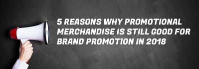 5 Reasons Why Promotional Merchandise is Still Good for Brand Promotion in 2018